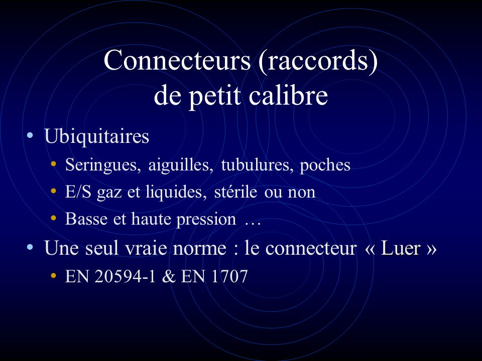 Le connecteur « Luer » (1) breveté en … 1898 connecteur mâle femelle conique 6% avec ou sans verrouillage (Luer « lock ») vasculaire –> universel facile a utiliser facile à fabriquer dans nombreux matériaux (plastiques, élastomères, métal …) bonnes performances générales