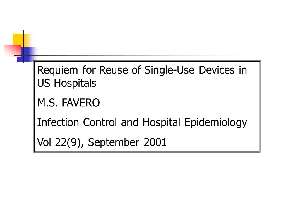 Requiem for Reuse of Single-Use Devices in US Hospitals M.S. FAVERO Infection Control and Hospital Epidemiology Vol 22(9), September 2001