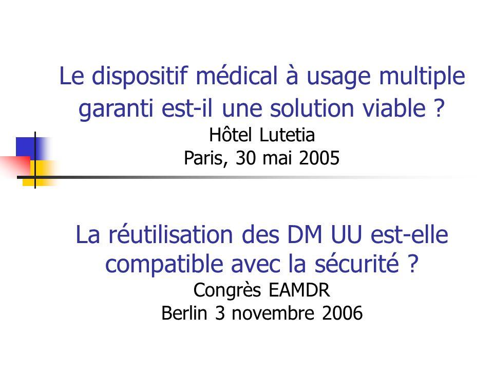 La réutilisation des DM UU est-elle compatible avec la sécurité ? Congrès EAMDR Berlin 3 novembre 2006 Le dispositif médical à usage multiple garanti