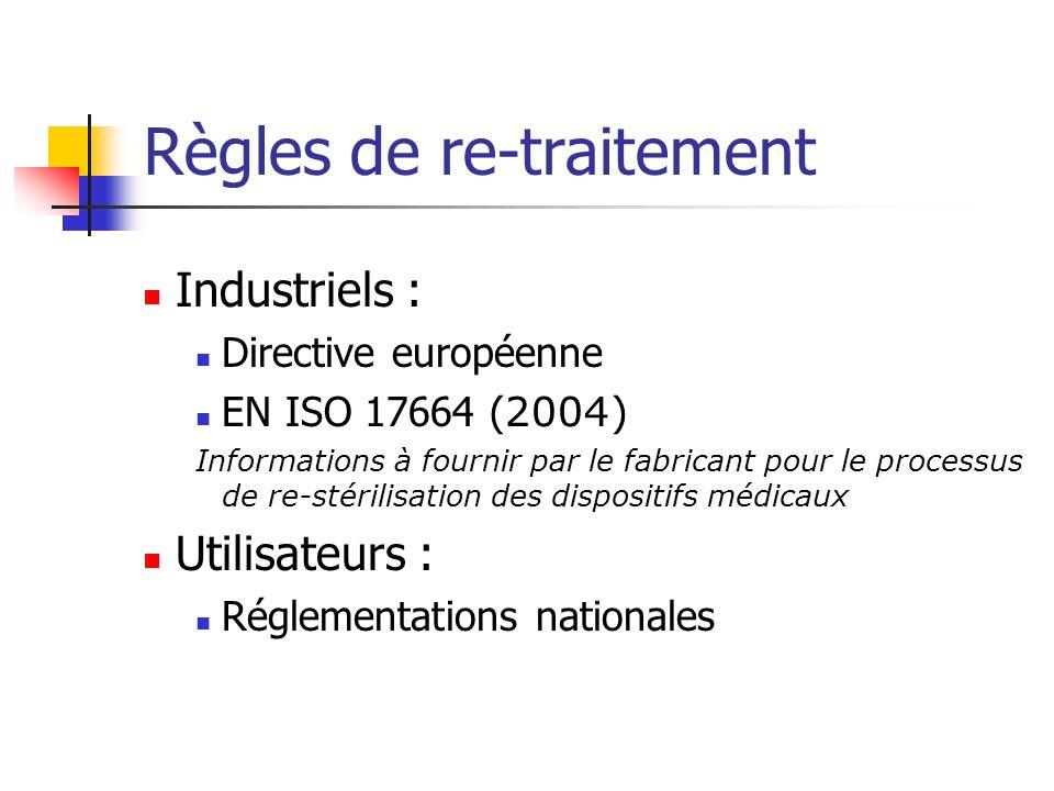 Règles de re-traitement Industriels : Directive européenne EN ISO 17664 ( 2004) Informations à fournir par le fabricant pour le processus de re-stérilisation des dispositifs médicaux Utilisateurs : Réglementations nationales