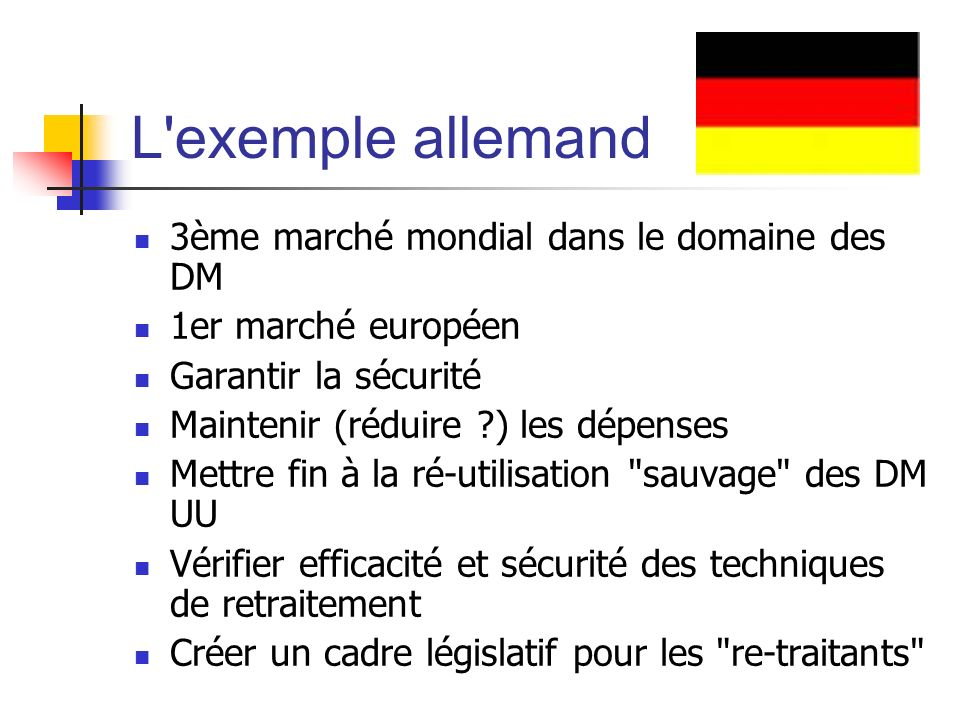 L exemple allemand 3ème marché mondial dans le domaine des DM 1er marché européen Garantir la sécurité Maintenir (réduire ?) les dépenses Mettre fin à la ré-utilisation sauvage des DM UU Vérifier efficacité et sécurité des techniques de retraitement Créer un cadre législatif pour les re-traitants