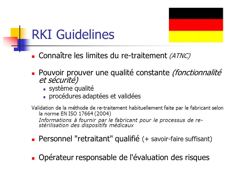 RKI Guidelines Connaître les limites du re-traitement (ATNC) Pouvoir prouver une qualité constante (fonctionnalité et sécurité) système qualité procédures adaptées et validées Validation de la méthode de re-traitement habituellement faite par le fabricant selon la norme EN ISO 17664 ( 2004) Informations à fournir par le fabricant pour le processus de re- stérilisation des dispositifs médicaux Personnel retraitant qualifié (+ savoir-faire suffisant) Opérateur responsable de l évaluation des risques