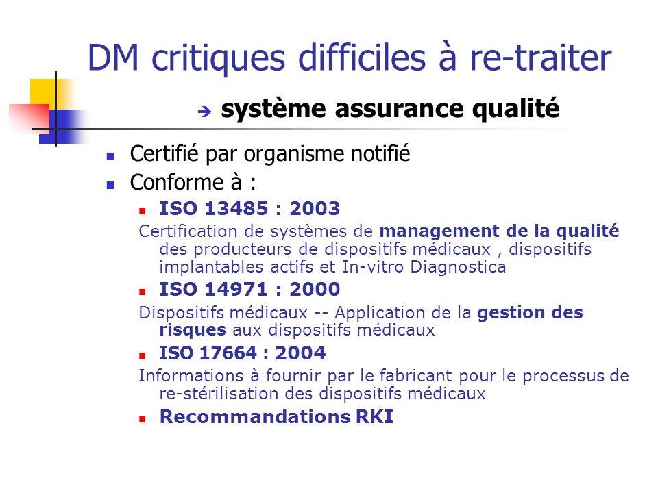 DM critiques difficiles à re-traiter système assurance qualité Certifié par organisme notifié Conforme à : ISO 13485 : 2003 Certification de systèmes de management de la qualité des producteurs de dispositifs médicaux, dispositifs implantables actifs et In-vitro Diagnostica ISO 14971 : 2000 Dispositifs médicaux -- Application de la gestion des risques aux dispositifs médicaux ISO 17664 : 2004 Informations à fournir par le fabricant pour le processus de re-stérilisation des dispositifs médicaux Recommandations RKI