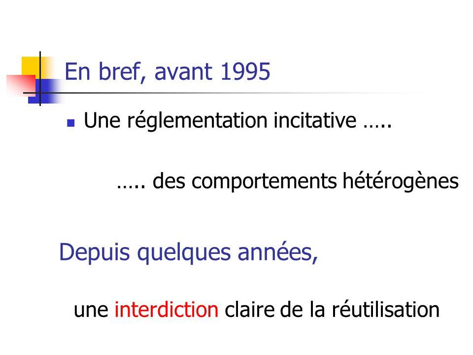 En bref, avant 1995 Une réglementation incitative ….. ….. des comportements hétérogènes Depuis quelques années, une interdiction claire de la réutilis