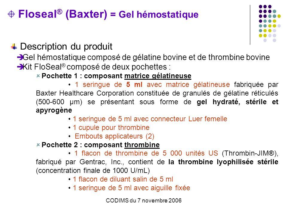 Floseal ® (Baxter) = Gel hémostatique Description du produit Gel hémostatique composé de gélatine bovine et de thrombine bovine Kit FloSeal ® composé