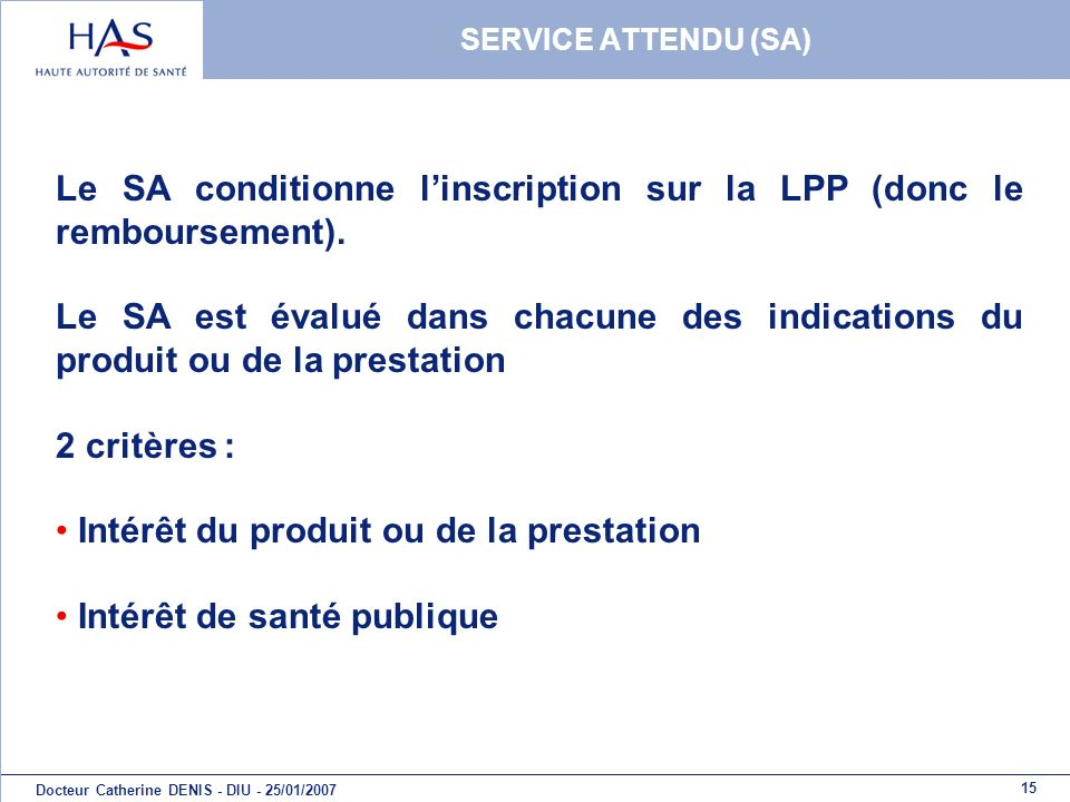 15 Docteur Catherine DENIS - DIU - 25/01/2007 SERVICE ATTENDU (SA) Le SA conditionne linscription sur la LPP (donc le remboursement). Le SA est évalué