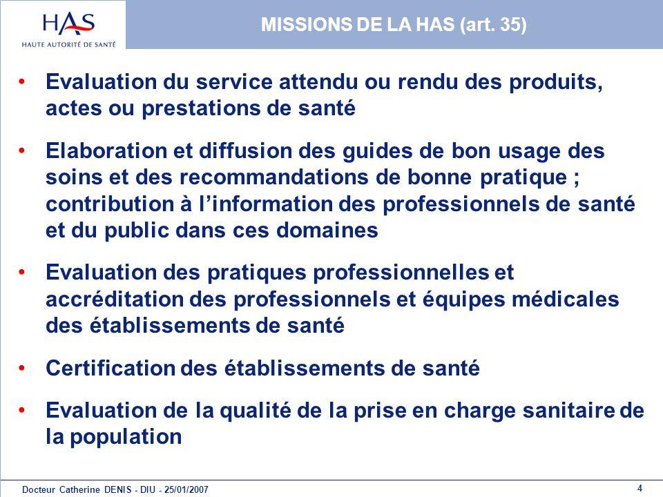 4 Docteur Catherine DENIS - DIU - 25/01/2007 MISSIONS DE LA HAS (art. 35) Evaluation du service attendu ou rendu des produits, actes ou prestations de