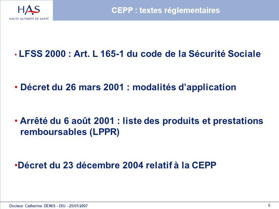6 Docteur Catherine DENIS - DIU - 25/01/2007 CEPP : textes réglementaires LFSS 2000 : Art. L 165-1 du code de la Sécurité Sociale Décret du 26 mars 20