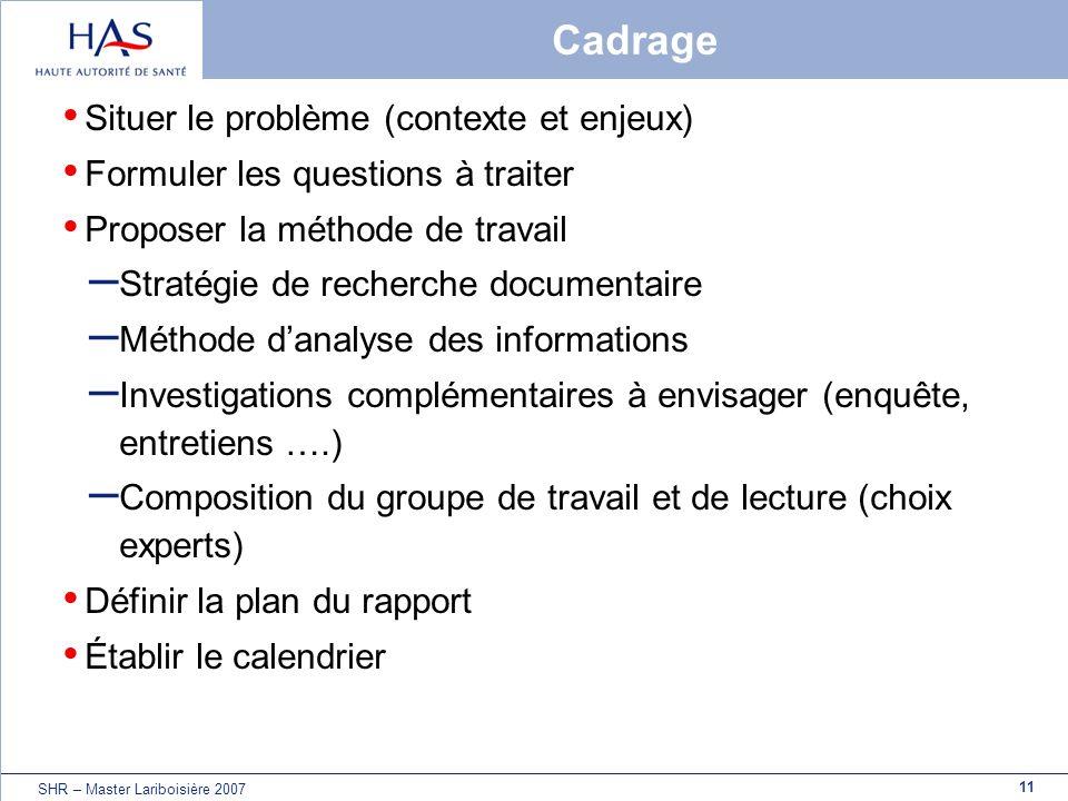 11 SHR – Master Lariboisière 2007 Cadrage Situer le problème (contexte et enjeux) Formuler les questions à traiter Proposer la méthode de travail – St