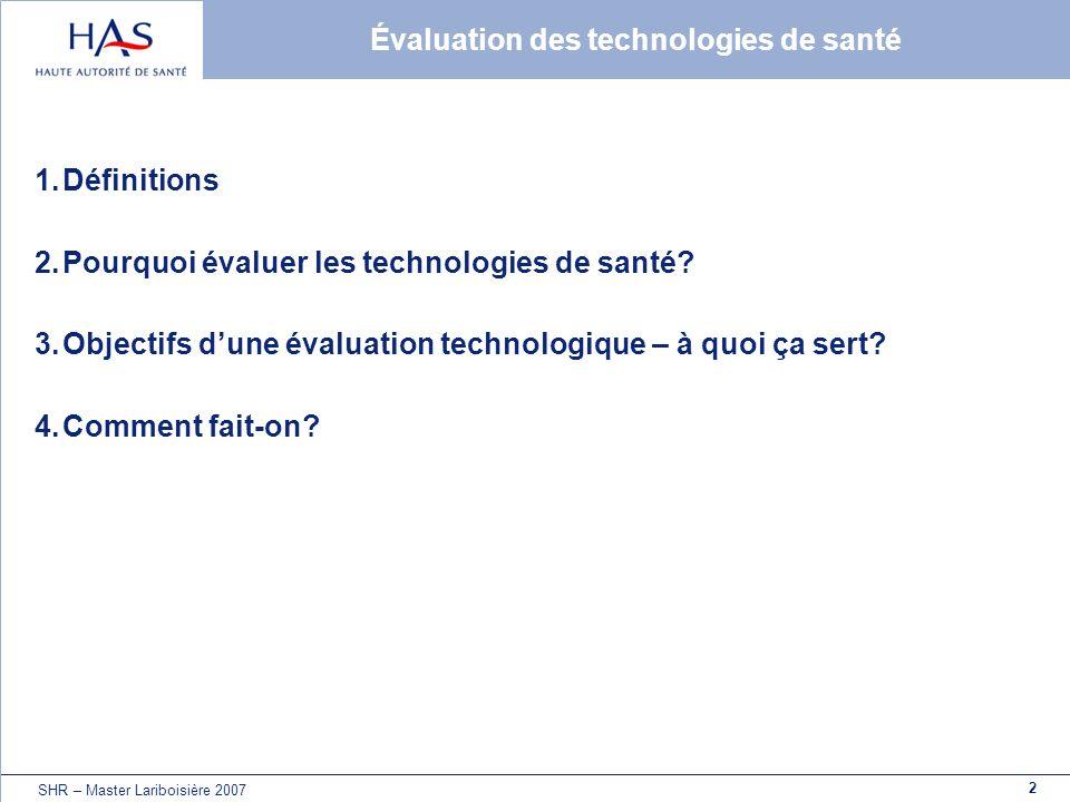 2 SHR – Master Lariboisière 2007 Évaluation des technologies de santé 1.Définitions 2.Pourquoi évaluer les technologies de santé? 3.Objectifs dune éva