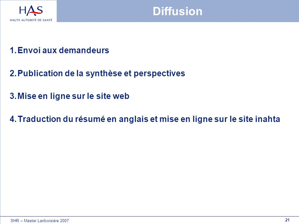 21 SHR – Master Lariboisière 2007 Diffusion 1.Envoi aux demandeurs 2.Publication de la synthèse et perspectives 3.Mise en ligne sur le site web 4.Trad