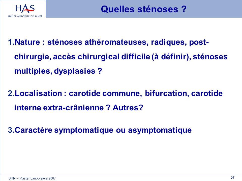 27 SHR – Master Lariboisière 2007 Quelles sténoses ? 1.Nature : sténoses athéromateuses, radiques, post- chirurgie, accès chirurgical difficile (à déf