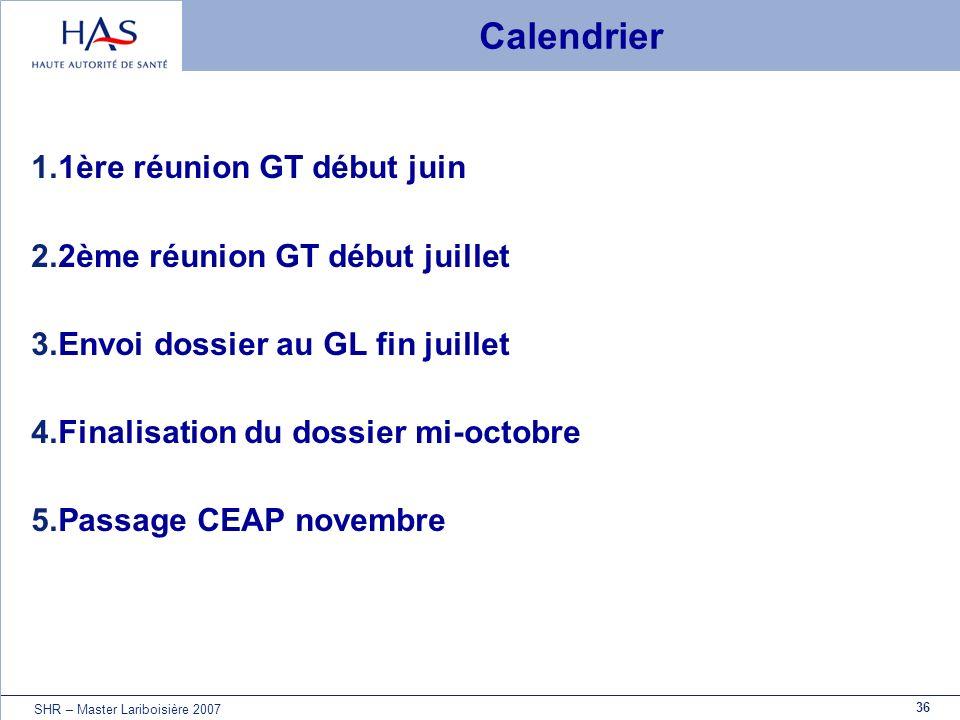 36 SHR – Master Lariboisière 2007 Calendrier 1.1ère réunion GT début juin 2.2ème réunion GT début juillet 3.Envoi dossier au GL fin juillet 4.Finalisa