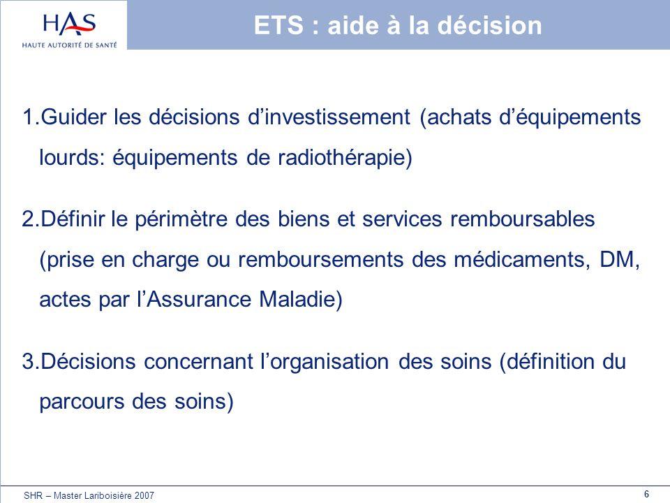 6 SHR – Master Lariboisière 2007 ETS : aide à la décision 1.Guider les décisions dinvestissement (achats déquipements lourds: équipements de radiothér