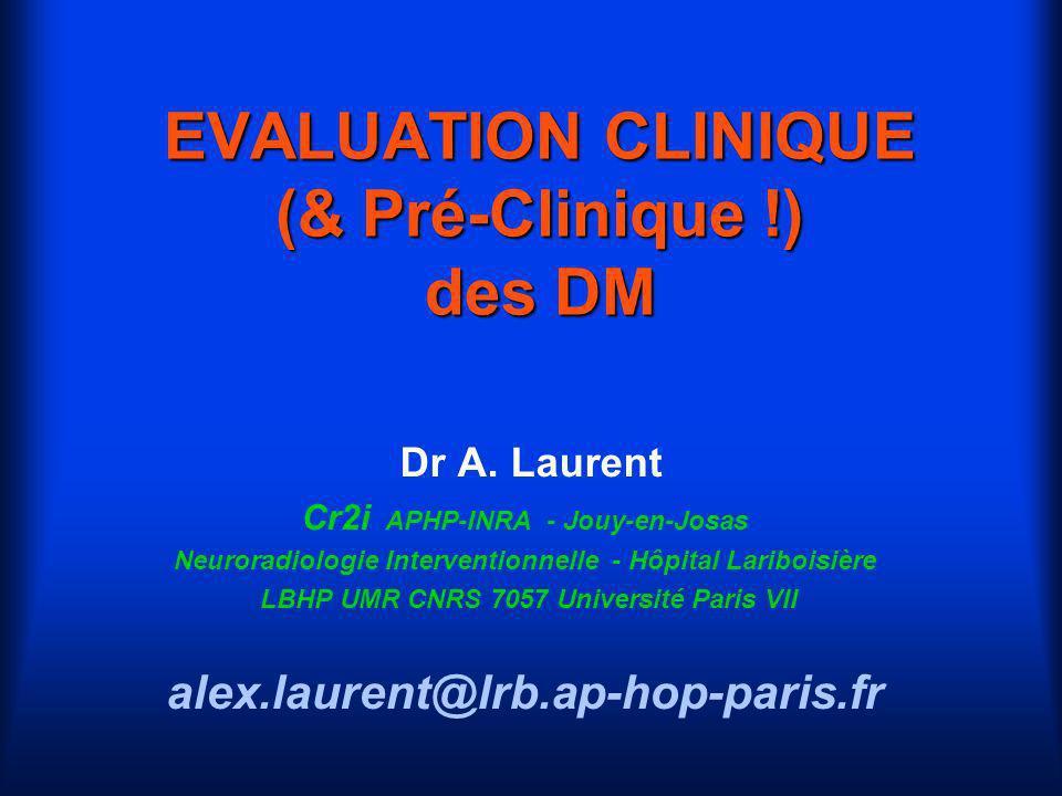EVALUATION CLINIQUE (& Pré-Clinique !) des DM Dr A. Laurent Cr2i APHP-INRA - Jouy-en-Josas Neuroradiologie Interventionnelle - Hôpital Lariboisière LB