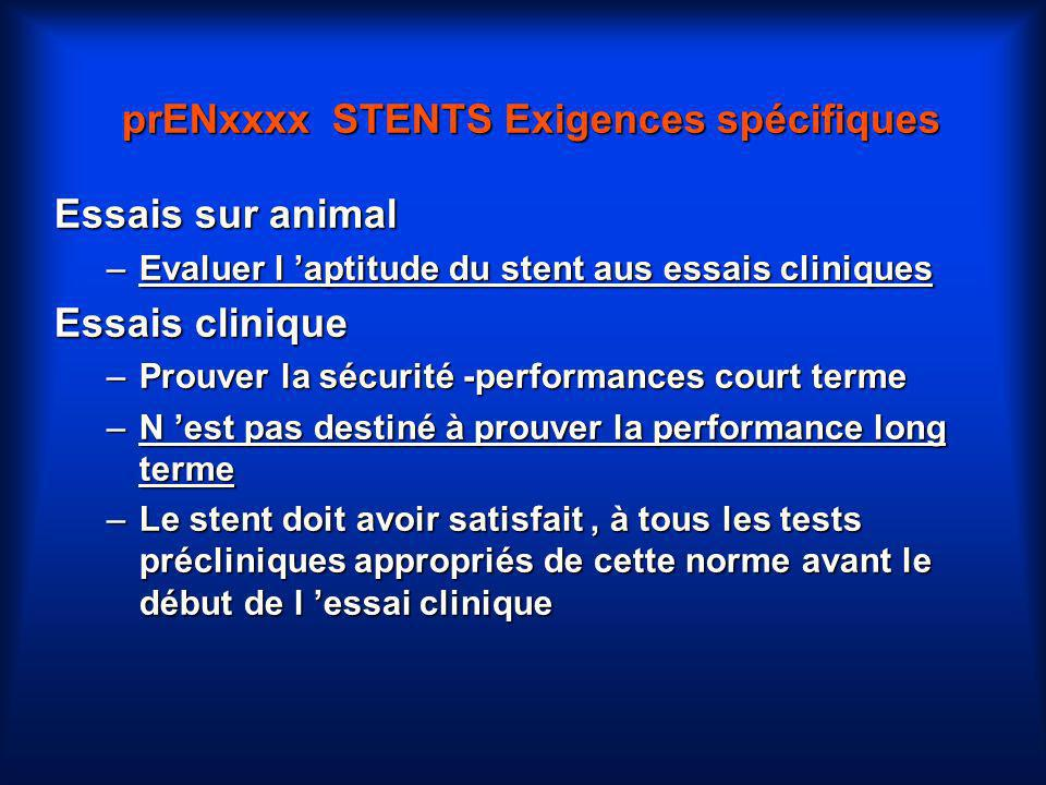 prENxxxx STENTS Exigences spécifiques Essais sur animal –Evaluer l aptitude du stent aus essais cliniques Essais clinique –Prouver la sécurité -perfor