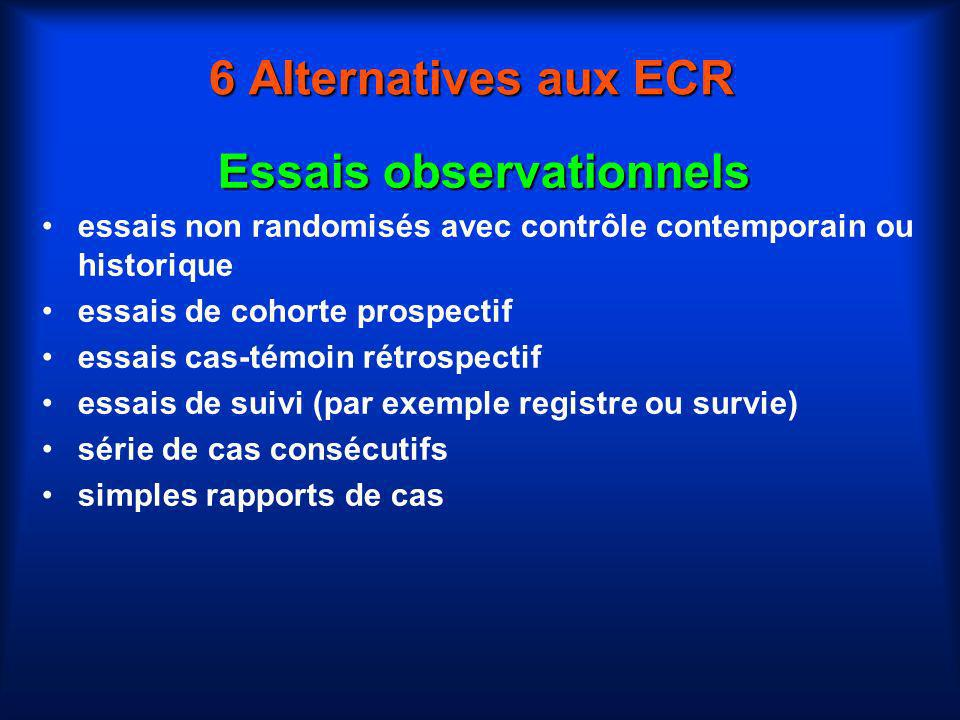 6 Alternatives aux ECR Essais observationnels essais non randomisés avec contrôle contemporain ou historique essais de cohorte prospectif essais cas-t