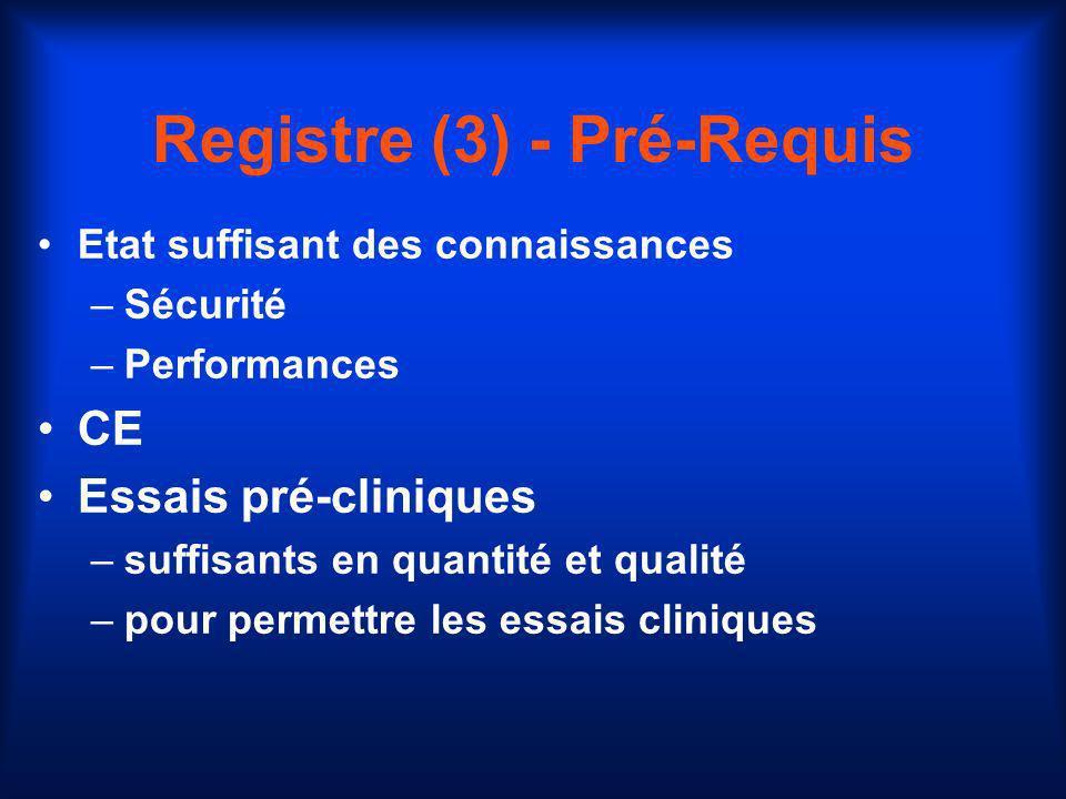 Registre (3) - Pré-Requis Etat suffisant des connaissances –Sécurité –Performances CE Essais pré-cliniques –suffisants en quantité et qualité –pour pe