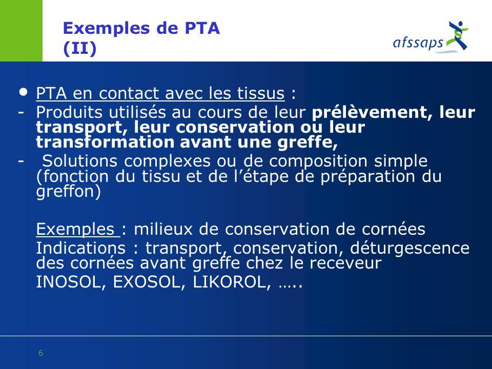 6 Exemples de PTA (II) PTA en contact avec les tissus : - Produits utilisés au cours de leur prélèvement, leur transport, leur conservation ou leur tr