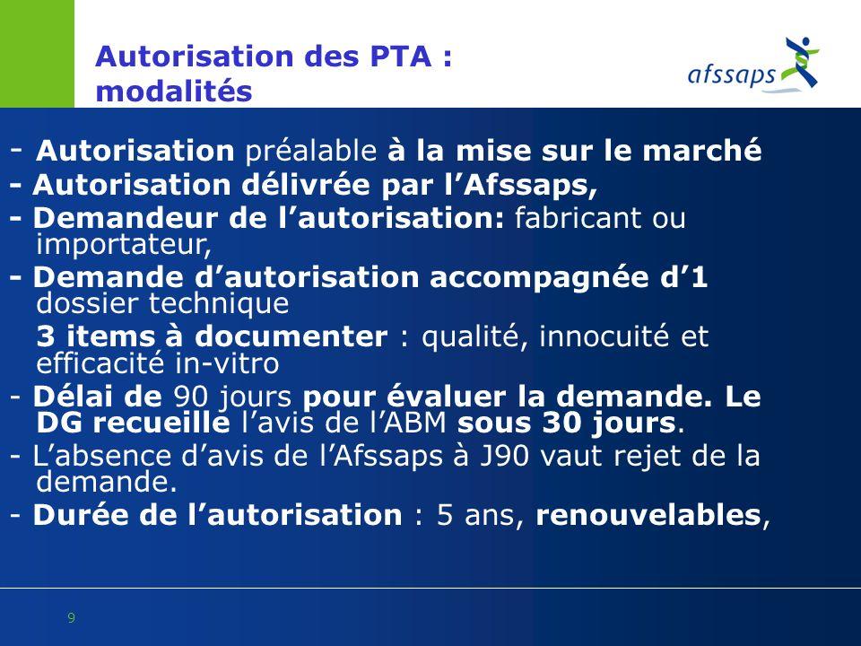 9 Autorisation des PTA : modalités - Autorisation préalable à la mise sur le marché - Autorisation délivrée par lAfssaps, - Demandeur de lautorisation
