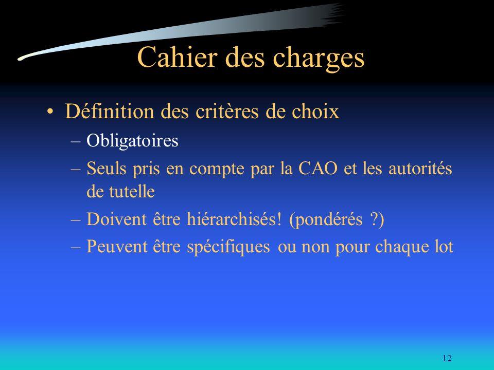 12 Cahier des charges Définition des critères de choix –Obligatoires –Seuls pris en compte par la CAO et les autorités de tutelle –Doivent être hiérar