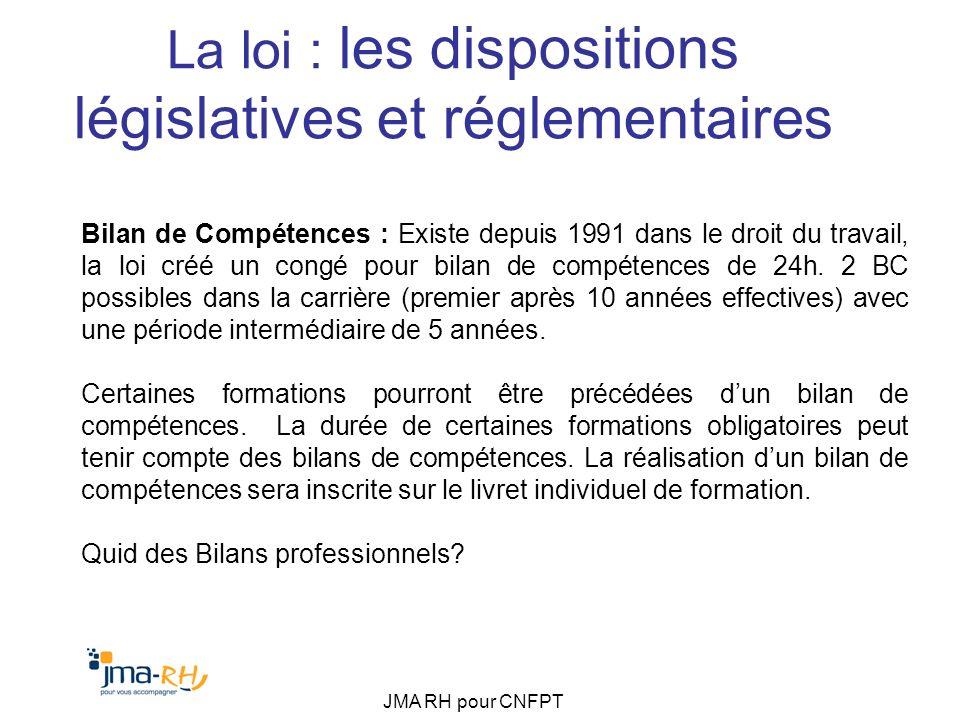 JMA RH pour CNFPT La loi : les dispositions législatives et réglementaires Bilan de Compétences : Existe depuis 1991 dans le droit du travail, la loi
