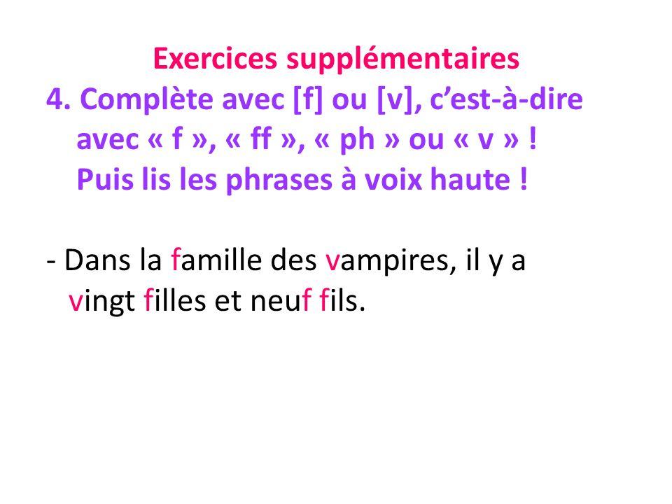 Exercices supplémentaires 4. Complète avec [f] ou [v], cest-à-dire avec « f », « ff », « ph » ou « v » ! Puis lis les phrases à voix haute ! - Dans la