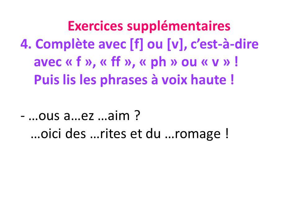 Exercices supplémentaires 4. Complète avec [f] ou [v], cest-à-dire avec « f », « ff », « ph » ou « v » ! Puis lis les phrases à voix haute ! - …ous a…