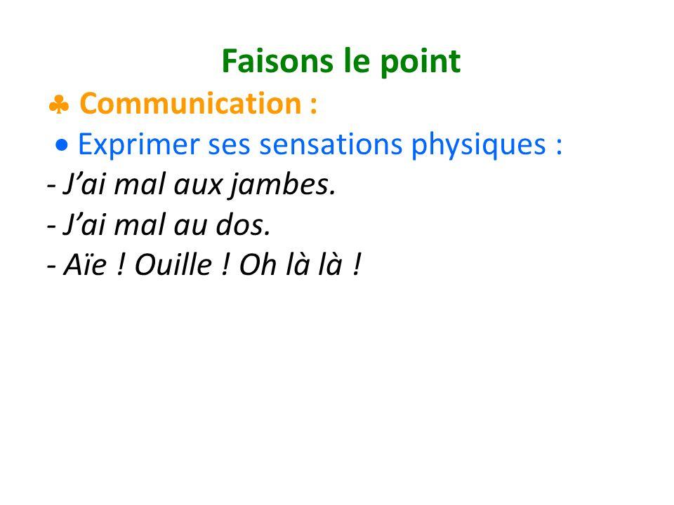 Faisons le point Communication : Exprimer ses sensations physiques : - Jai mal aux jambes.