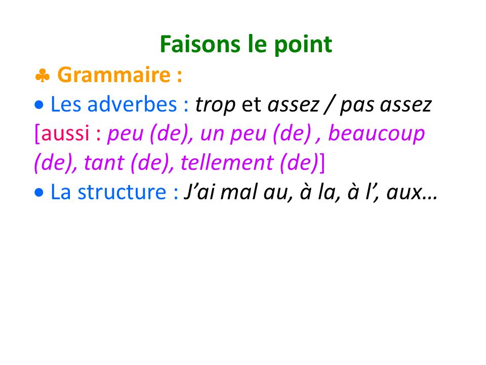 Faisons le point Grammaire : Les adverbes : trop et assez / pas assez [aussi : peu (de), un peu (de), beaucoup (de), tant (de), tellement (de)] La structure : Jai mal au, à la, à l, aux…