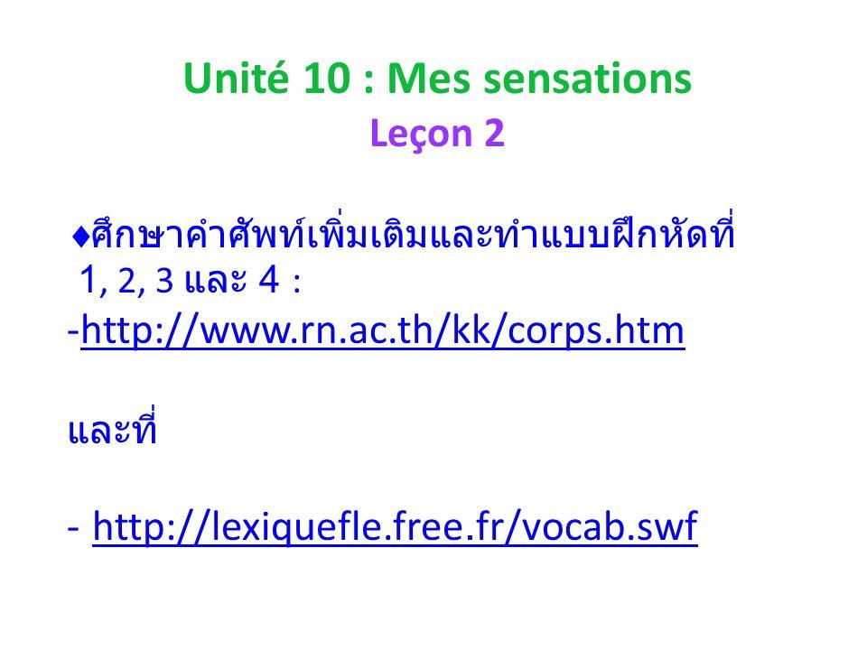 Unité 10 : Mes sensations Leçon 2 1, 2, 3 4 : -http://www.rn.ac.th/kk/corps.htmhttp://www.rn.ac.th/kk/corps.htm - http://lexiquefle.free.fr/vocab.swfhttp://lexiquefle.free.fr/vocab.swf