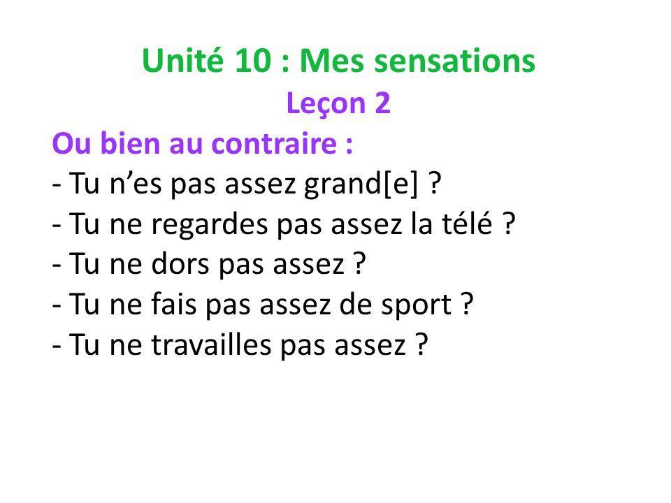 Unité 10 : Mes sensations Leçon 2 Ou bien au contraire : - Tu nes pas assez grand[e] .