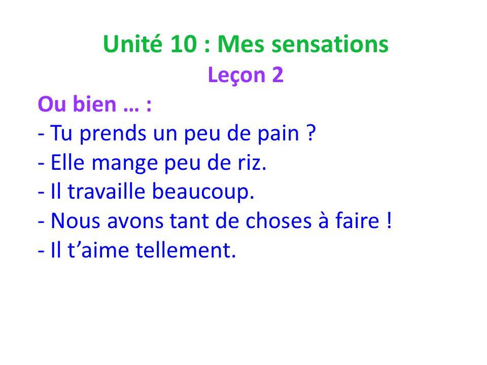 Unité 10 : Mes sensations Leçon 2 Ou bien … : - Tu prends un peu de pain .