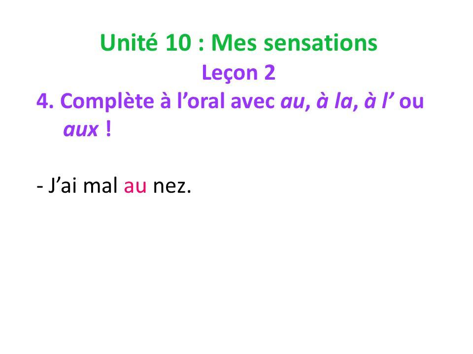 Unité 10 : Mes sensations Leçon 2 4. Complète à loral avec au, à la, à l ou aux ! - Jai mal au nez.
