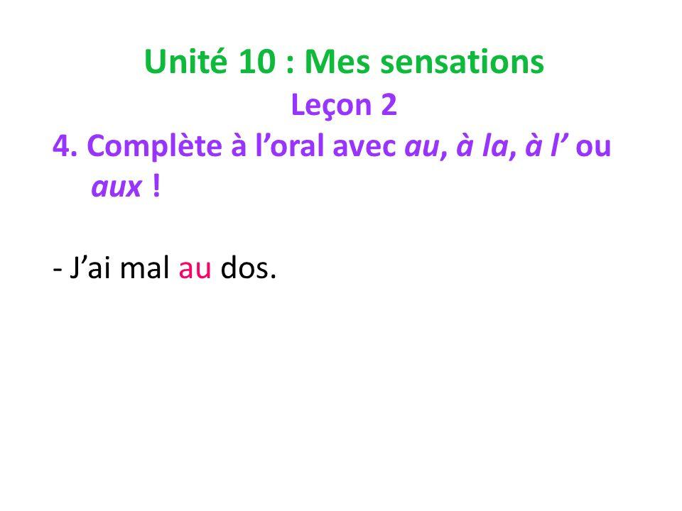 Unité 10 : Mes sensations Leçon 2 4. Complète à loral avec au, à la, à l ou aux ! - Jai mal au dos.