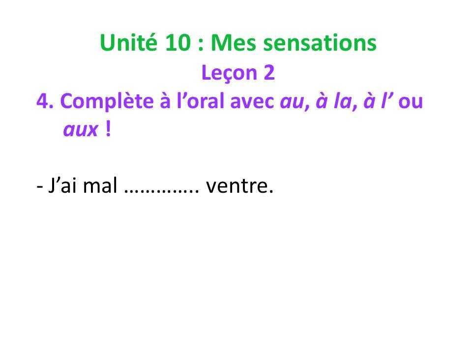 Unité 10 : Mes sensations Leçon 2 4. Complète à loral avec au, à la, à l ou aux .