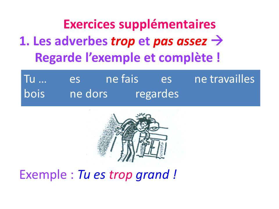 Exercices supplémentaires 1. Les adverbes trop et pas assez Regarde lexemple et complète .