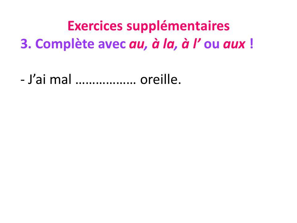 Exercices supplémentaires 3. Complète avec au, à la, à l ou aux ! - Jai mal ……………… oreille.