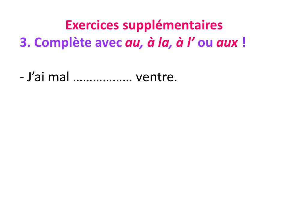 Exercices supplémentaires 3. Complète avec au, à la, à l ou aux ! - Jai mal ……………… ventre.