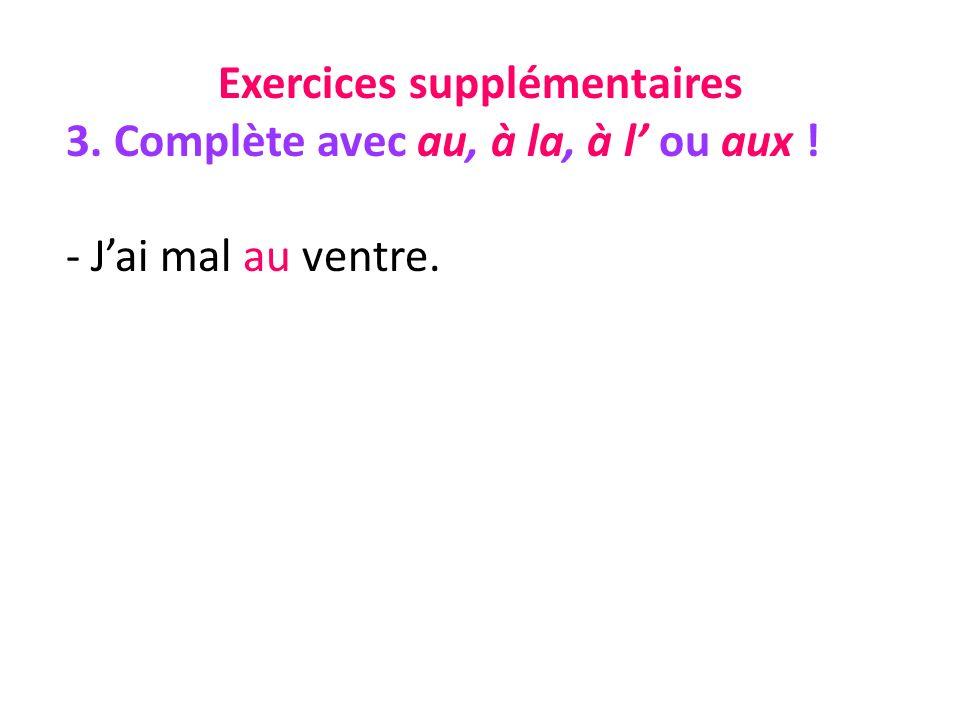 Exercices supplémentaires 3. Complète avec au, à la, à l ou aux ! - Jai mal au ventre.