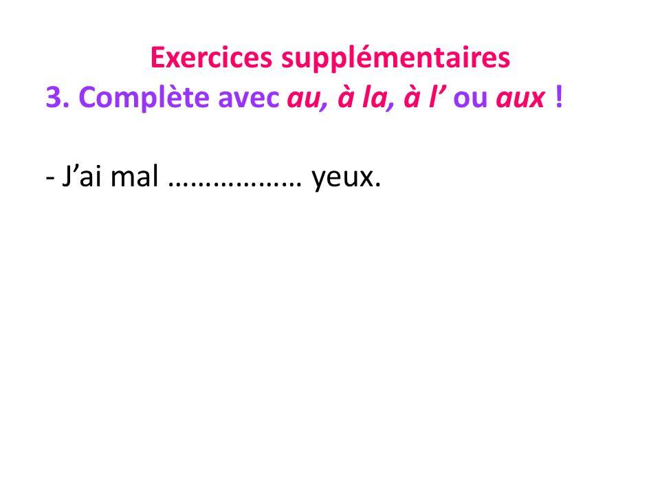 Exercices supplémentaires 3. Complète avec au, à la, à l ou aux ! - Jai mal ……………… yeux.