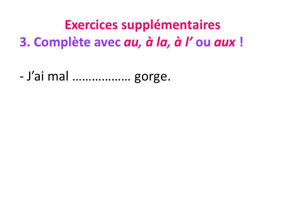 Exercices supplémentaires 3. Complète avec au, à la, à l ou aux ! - Jai mal ……………… gorge.