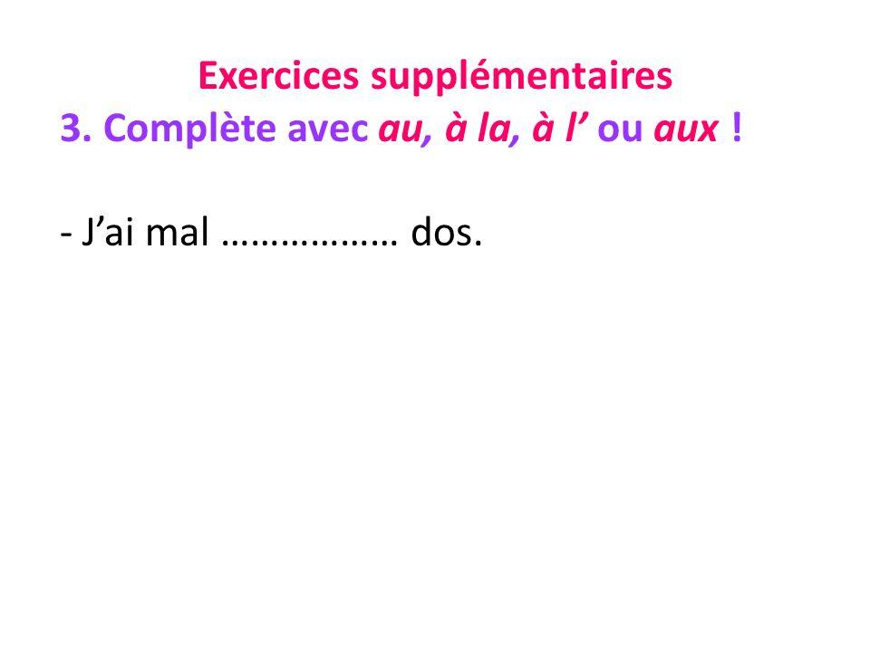 Exercices supplémentaires 3. Complète avec au, à la, à l ou aux ! - Jai mal ……………… dos.