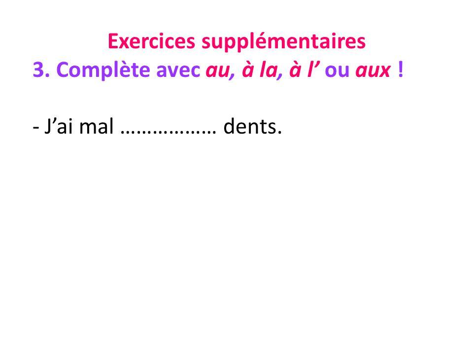 Exercices supplémentaires 3. Complète avec au, à la, à l ou aux ! - Jai mal ……………… dents.