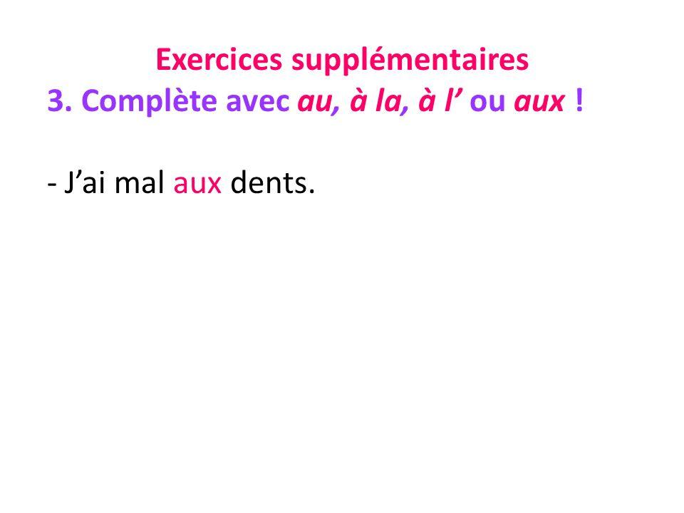 Exercices supplémentaires 3. Complète avec au, à la, à l ou aux ! - Jai mal aux dents.