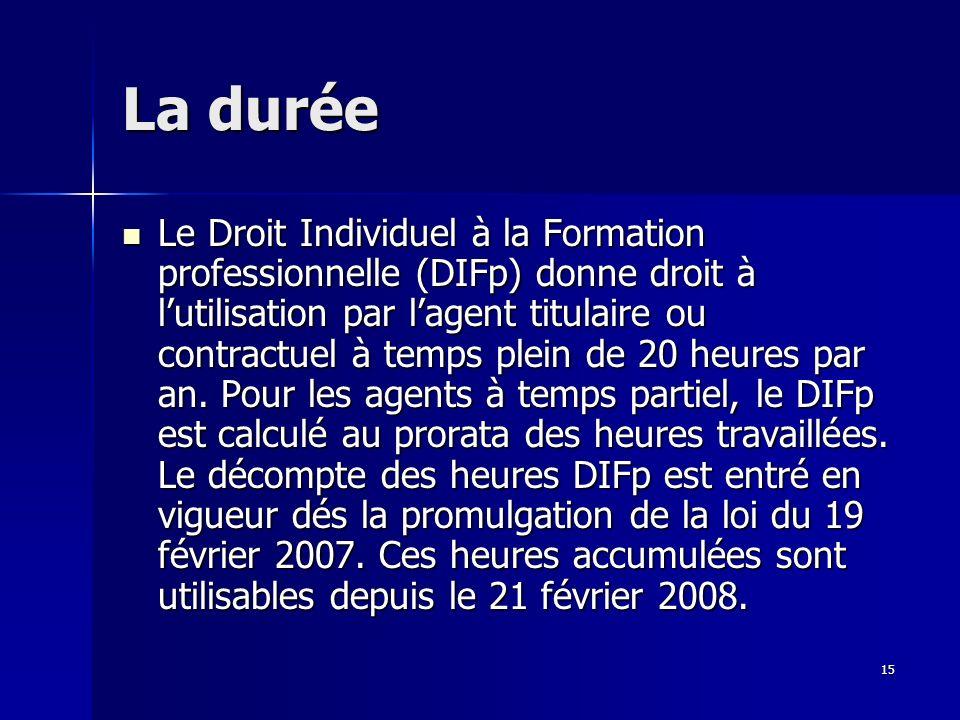 15 La durée Le Droit Individuel à la Formation professionnelle (DIFp) donne droit à lutilisation par lagent titulaire ou contractuel à temps plein de 20 heures par an.