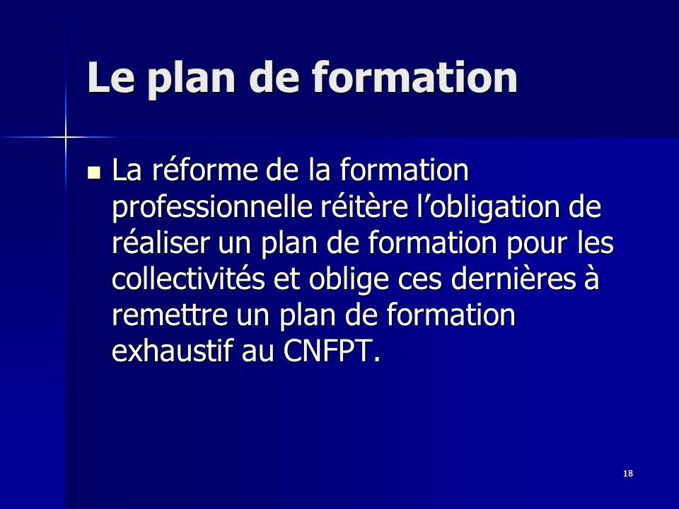 18 Le plan de formation La réforme de la formation professionnelle réitère lobligation de réaliser un plan de formation pour les collectivités et oblige ces dernières à remettre un plan de formation exhaustif au CNFPT.