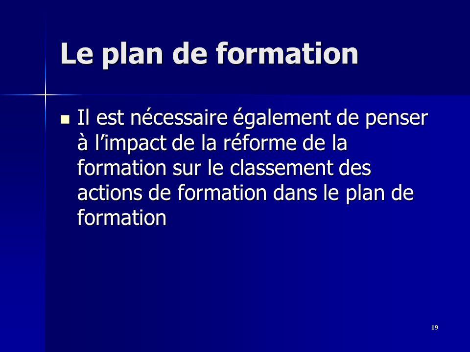 19 Le plan de formation Il est nécessaire également de penser à limpact de la réforme de la formation sur le classement des actions de formation dans le plan de formation Il est nécessaire également de penser à limpact de la réforme de la formation sur le classement des actions de formation dans le plan de formation