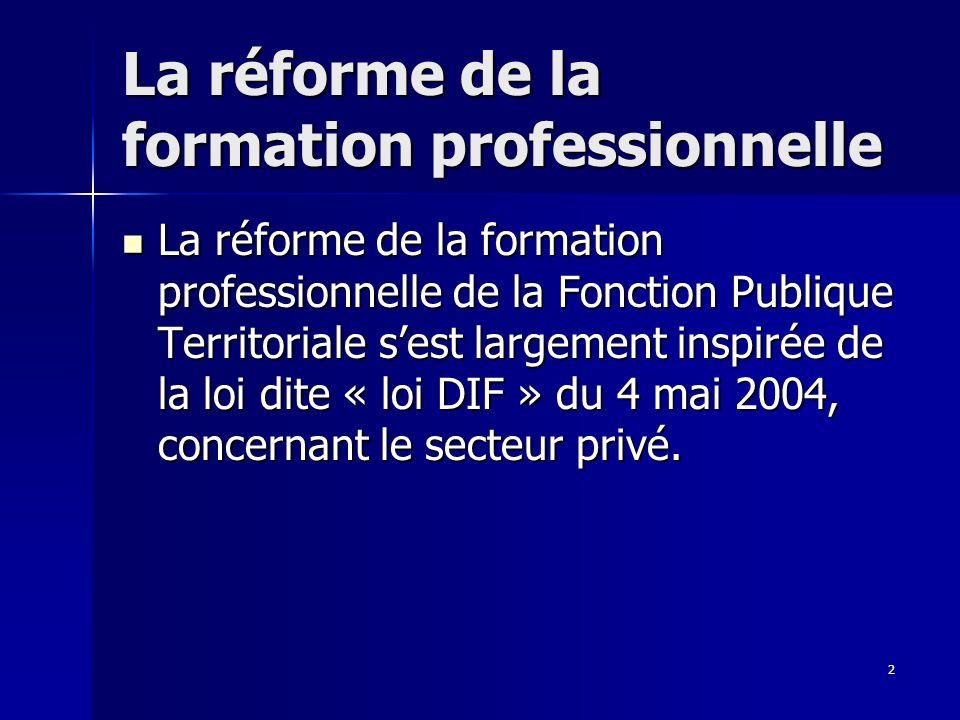 2 La réforme de la formation professionnelle La réforme de la formation professionnelle de la Fonction Publique Territoriale sest largement inspirée de la loi dite « loi DIF » du 4 mai 2004, concernant le secteur privé.