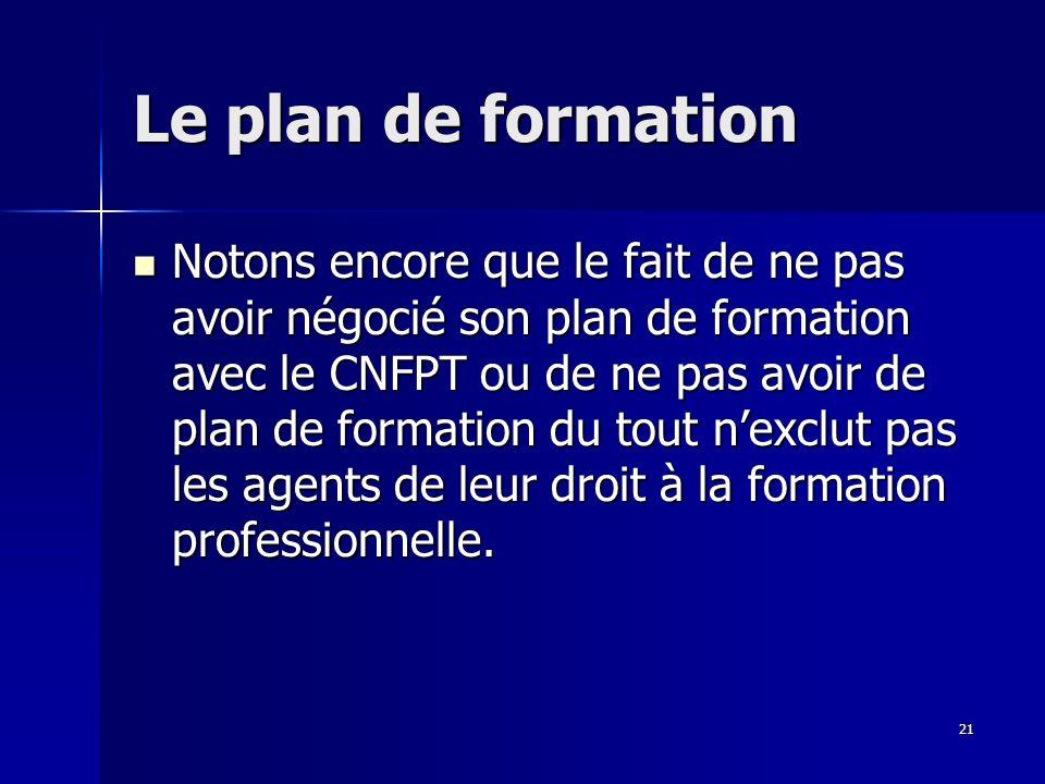 21 Le plan de formation Notons encore que le fait de ne pas avoir négocié son plan de formation avec le CNFPT ou de ne pas avoir de plan de formation du tout nexclut pas les agents de leur droit à la formation professionnelle.